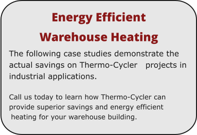 Energy Efficient  Warehouse Heating The following case studies demonstrate the actual savings on Thermo-Cycler   projects in industrial applications.  Call us today to learn how Thermo-Cycler can provide superior savings and energy efficient heating for your warehouse building.