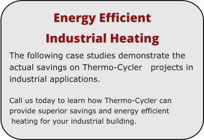 Energy Efficient  Industrial Heating The following case studies demonstrate the actual savings on Thermo-Cycler   projects in industrial applications.  Call us today to learn how Thermo-Cycler can provide superior savings and energy efficient heating for your industrial building.